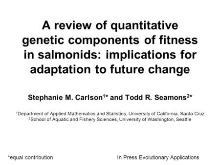 A review of quantitative genetic components of fitness in salmonids: implications for adaptation to future change Stephanie M. Carlson 1 * and Todd R.
