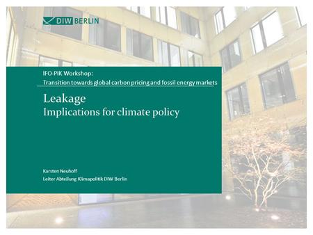 Leakage Implications for climate policy IFO-PIK Workshop: Transition towards global carbon pricing and fossil energy markets Karsten Neuhoff Leiter Abteilung.