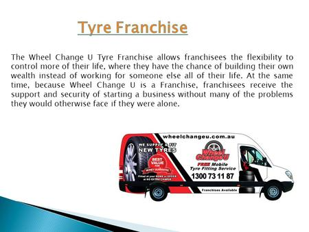 The Wheel Change U Tyre Franchise allows franchisees the flexibility to control more of their life, where they have the chance of building their own wealth.