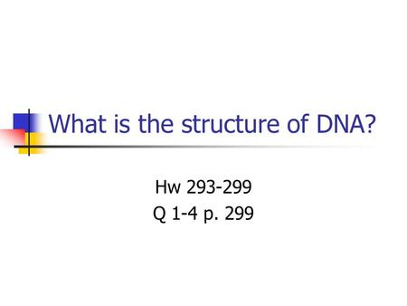 What is the structure of DNA? Hw 293-299 Q 1-4 p. 299.