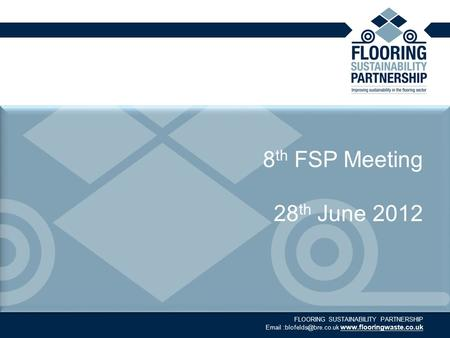 FLOORING SUSTAINABILITY PARTNERSHIP  8 th FSP Meeting 28 th June 2012.