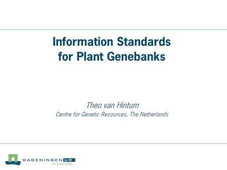 Centre for Genetic Resources, the Netherlands Information Standards for Plant Genebanks Theo van Hintum Centre for Genetic Resources, The Netherlands.