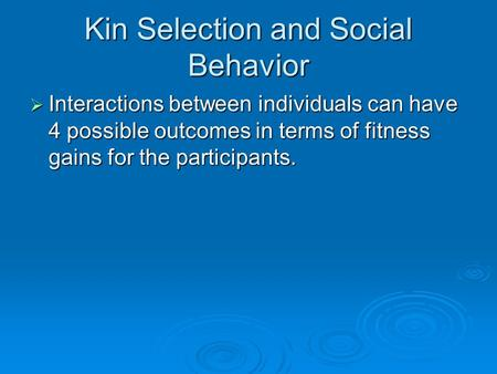 Kin Selection and Social Behavior  Interactions between individuals can have 4 possible outcomes in terms of fitness gains for the participants.