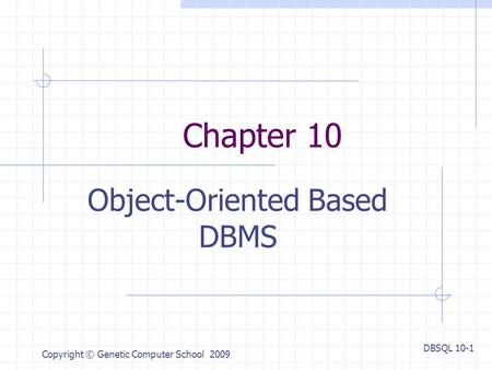 DBSQL 10-1 Copyright © Genetic Computer School 2009 Chapter 10 Object-Oriented Based DBMS.