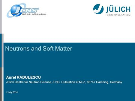 Neutrons and Soft Matter Aurel RADULESCU Jülich Centre for Neutron Science JCNS, Outstation at MLZ, 85747 Garching, Germany 7 July 2014.