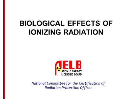 National Committee for the Certification of Radiation Protection Officer BIOLOGICAL EFFECTS OF IONIZING RADIATION.
