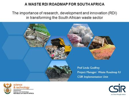 A WASTE RDI ROADMAP FOR SOUTH AFRICA The importance of research, development and innovation (RDI) in transforming the South African waste sector Prof Linda.