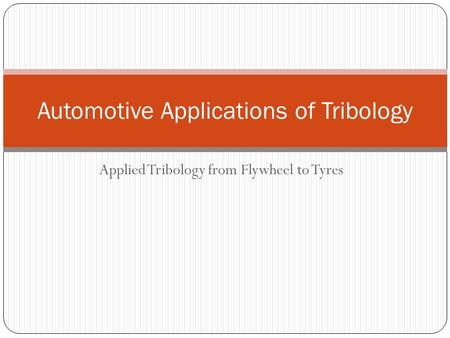 Applied Tribology from Flywheel to Tyres Automotive Applications of Tribology.