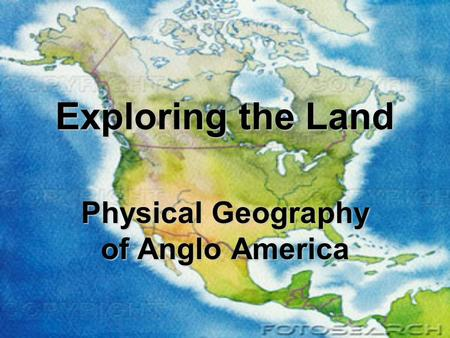 Exploring the Land Physical Geography of Anglo America.
