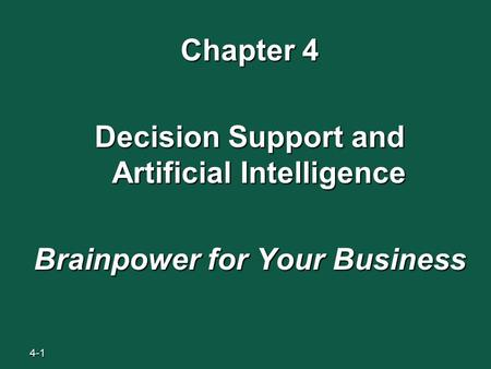 4-1 Chapter 4 Decision Support and Artificial Intelligence Brainpower for Your Business.