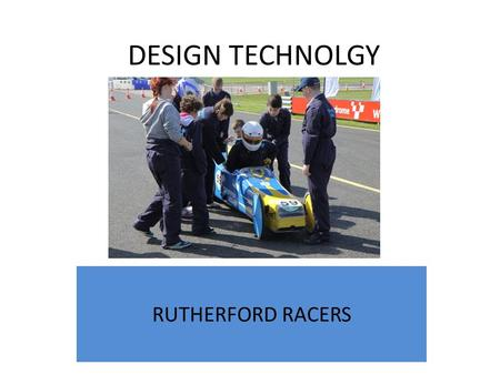 DESIGN TECHNOLGY RUTHERFORD RACERS. How it began... In 2010 we built our first car The Griffin. Students spend 8 months working with staff to design and.
