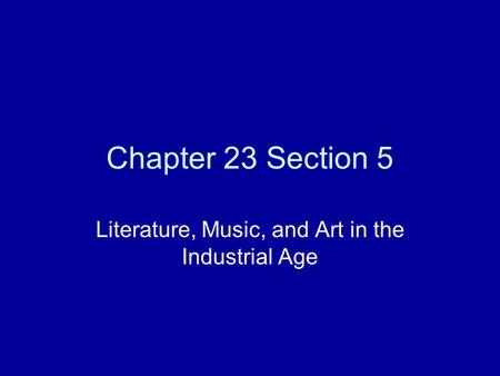 Chapter 23 Section 5 Literature, Music, and Art in the Industrial Age.