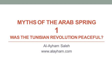 MYTHS OF THE ARAB SPRING 1 WAS THE TUNISIAN REVOLUTION PEACEFUL? Al-Ayham Saleh www.alayham.com.