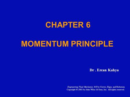 CHAPTER 6 MOMENTUM PRINCIPLE Dr. Ercan Kahya Engineering Fluid Mechanics 8/E by Crowe, Elger, and Roberson Copyright © 2005 by John Wiley & Sons, Inc.