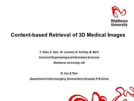 Content-based Retrieval of 3D Medical Images Y. Qian, X. Gao, M. Loomes, R. Comley, B. Barn School of Engineering and Information Sciences Middlesex University,