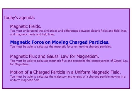 Today's agenda: Magnetic Fields. You must understand the similarities and differences between electric fields and field lines, and magnetic fields and.