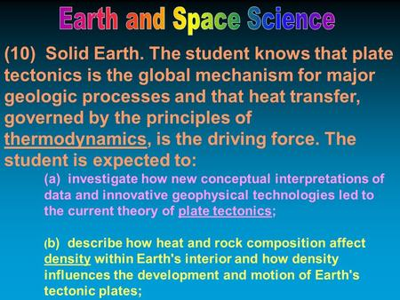(10) Solid Earth. The student knows that plate tectonics is the global mechanism for major geologic processes and that heat transfer, governed by the principles.