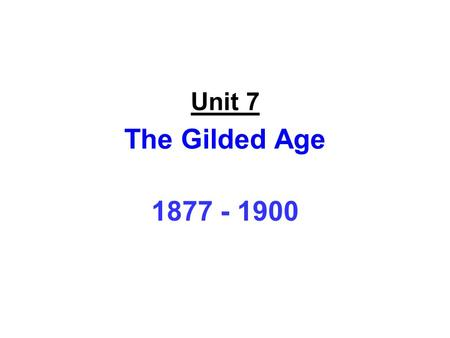 Unit 7 The Gilded Age 1877 - 1900.