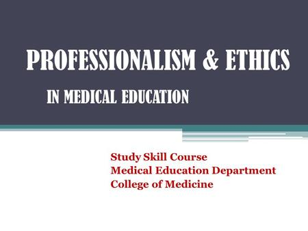 PROFESSIONALISM & ETHICS IN MEDICAL EDUCATION Study Skill Course Medical Education Department College of Medicine.