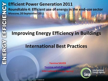 © OECD/IEA 2011 Improving Energy Efficiency in Buildings International Best Practices Yamina SAHEB International Energy Agency Efficient.