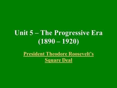 Unit 5 – The Progressive Era (1890 – 1920) President Theodore Roosevelt's Square Deal.