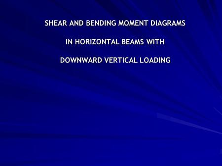SHEAR AND BENDING MOMENT DIAGRAMS IN HORIZONTAL BEAMS WITH DOWNWARD VERTICAL LOADING.