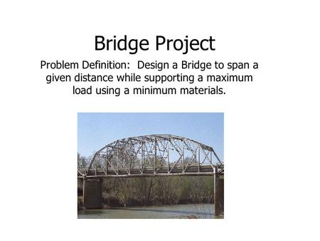 Bridge Project Problem Definition: Design a Bridge to span a given distance while supporting a maximum load using a minimum materials.