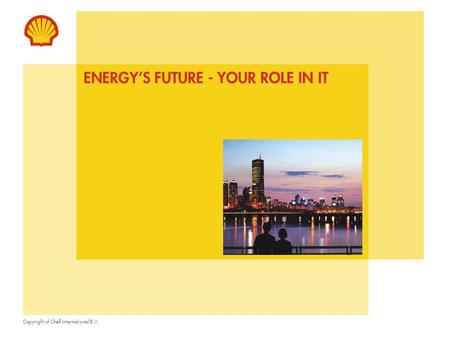 Copyright of Shell International B.V. ENERGY'S FUTURE - YOUR ROLE IN IT.