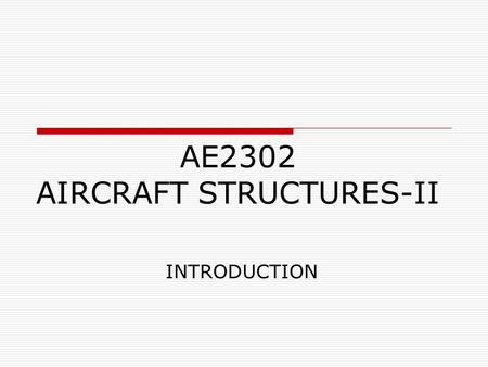 AE2302 AIRCRAFT STRUCTURES-II INTRODUCTION. Course Objective  The purpose of the course is to teach the principles of solid and structural mechanics.