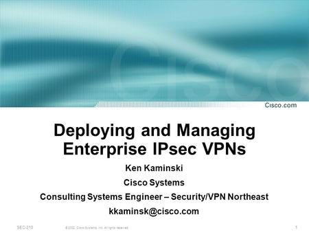 1 © 2002, Cisco Systems, Inc. All rights reserved. SEC-210 Deploying and Managing Enterprise IPsec VPNs Ken Kaminski Cisco Systems Consulting Systems Engineer.