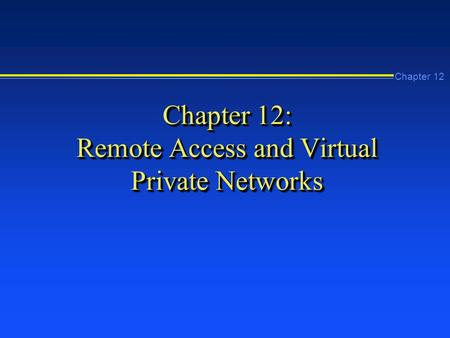 Chapter 12 Chapter 12: Remote Access and Virtual Private Networks.