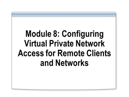 Module 8: Configuring Virtual Private Network Access for Remote Clients and Networks.