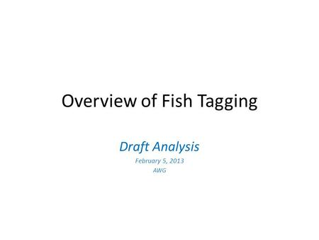 Overview of Fish Tagging Draft Analysis February 5, 2013 AWG.