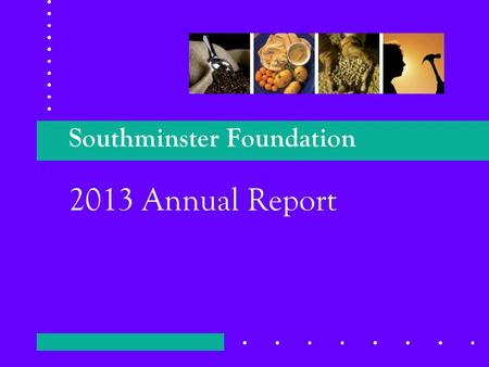 2013 Annual Report Southminster Foundation. 2 Foundation Basics Established 1979 with $250,000 Donation. Principal is invested. Some gains are retained.