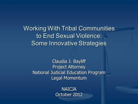Working With Tribal Communities to End Sexual Violence: Some Innovative Strategies Claudia J. Bayliff Project Attorney National Judicial Education Program.