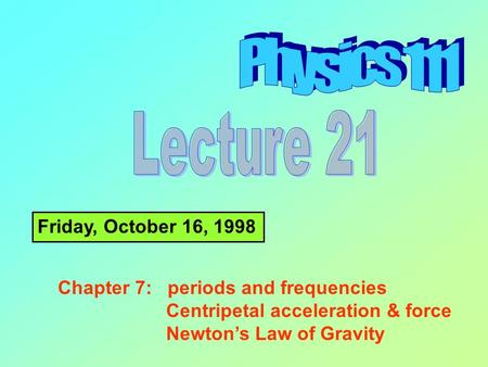Friday, October 16, 1998 Chapter 7: periods and frequencies Centripetal acceleration & force Newton's Law of Gravity.