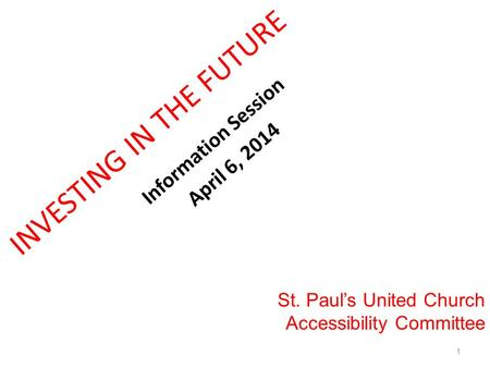 INVESTING IN THE FUTURE Information Session April 6, 2014 St. Paul's United Church Accessibility Committee 1.