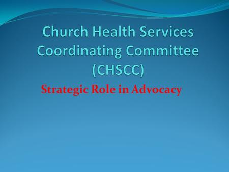 Strategic Role in Advocacy. Church Health Services Coordination Committee (CHSCC) A Partnership Structure of CHAK, KEC and MEDS Appointed in line with.