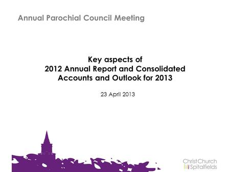Key aspects of 2012 Annual Report and Consolidated Accounts and Outlook for 2013 23 April 2013 Annual Parochial Council Meeting.