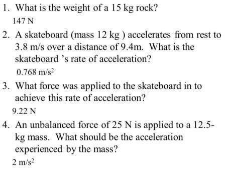 1.What is the weight of a 15 kg rock? 147 N 2.A skateboard (mass 12 kg ) accelerates from rest to 3.8 m/s over a distance of 9.4m. What is the skateboard.