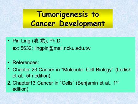 "Tumorigenesis to Cancer Development Pin Ling ( 凌 斌 ), Ph.D. ext 5632; References: 1.Chapter 23 Cancer in ""Molecular Cell Biology"""