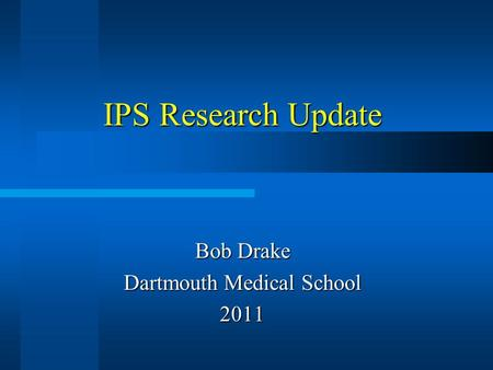 IPS Research Update Bob Drake Dartmouth Medical School 2011.