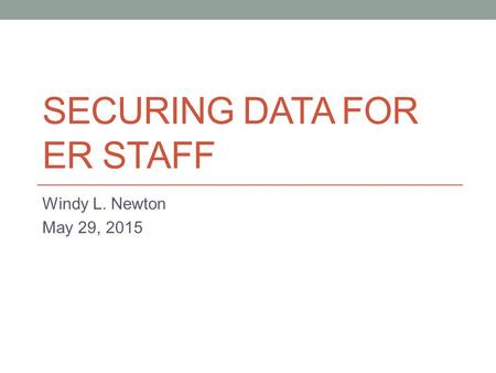 SECURING DATA FOR ER STAFF Windy L. Newton May 29, 2015.