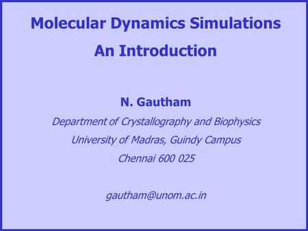 Molecular Dynamics Simulations An Introduction N. Gautham Department of Crystallography and Biophysics University of Madras, Guindy Campus Chennai 600.