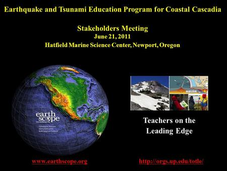 Earthquake and Tsunami Education Program for Coastal Cascadia Stakeholders Meeting June 21, 2011 Hatfield Marine Science Center, Newport, Oregon www.earthscope.org.