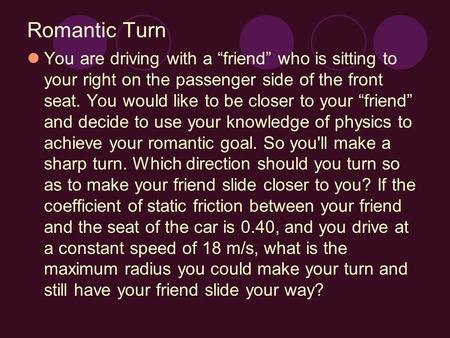 "Romantic Turn You are driving with a ""friend"" who is sitting to your right on the passenger side of the front seat. You would like to be closer to your."
