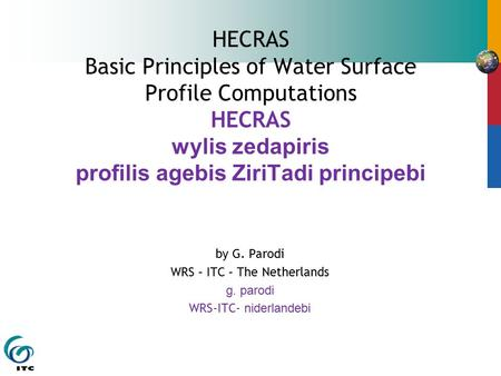 HECRAS Basic Principles of Water Surface Profile Computations HECRAS wylis zedapiris profilis agebis ZiriTadi principebi by G. Parodi WRS – ITC – The Netherlands.