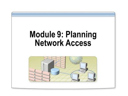 Module 9: Planning Network Access. Overview Introducing Network Access Selecting Network Access Connection Methods Selecting a Remote Access Policy Strategy.