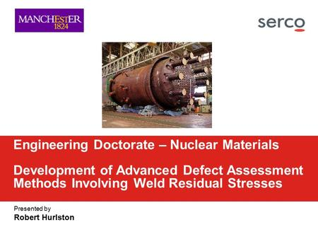 Presented by Robert Hurlston Engineering Doctorate – Nuclear Materials Development of Advanced Defect Assessment Methods Involving Weld Residual Stresses.