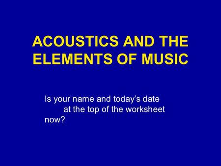 ACOUSTICS AND THE ELEMENTS OF MUSIC Is your name and today's date at the top of the worksheet now?